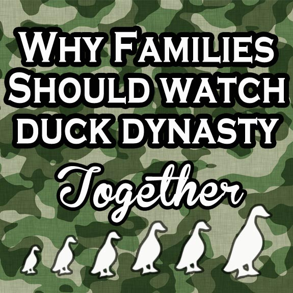 Why families should watch Duck Dynasty Watching Duck Dynasty as a Family