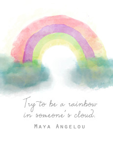 Try to be a rainbow in someone's cloud - Maya Angelou quote