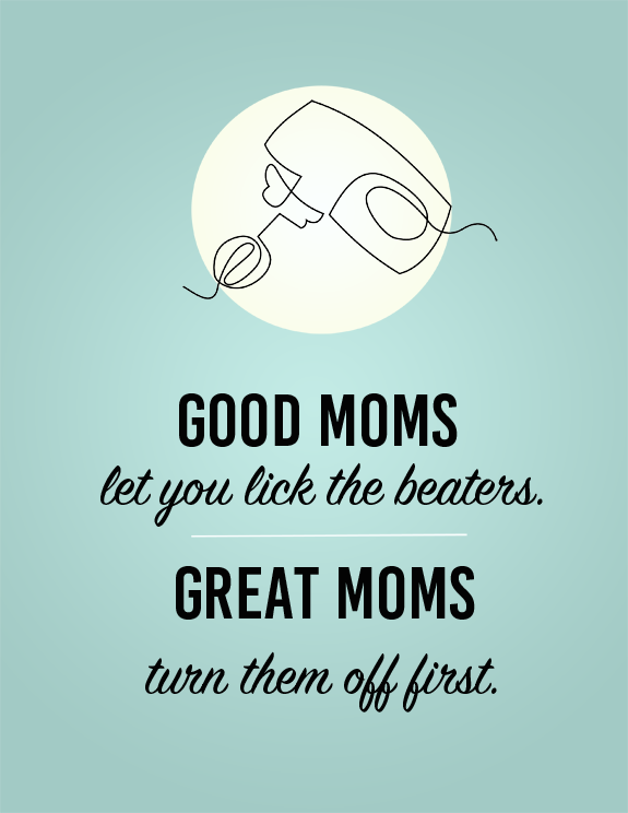 Good Moms Let you Lick the beaters, great moms turn it off first - free printable