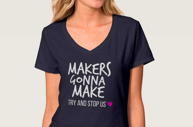 Makers Gonna Make - Try and Stop Up Tshirt! Show your crafty side!